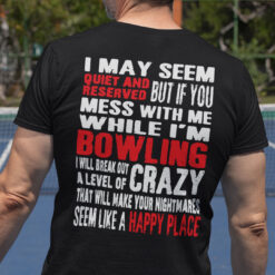 I May Seem Quiet And Reversed Mess With Me While I'm Bowling Shirt