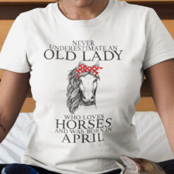 Never Underestimate Old Lady Loves Horses Born In April Shirt