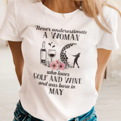 Never Underestimate Woman Loves Golf And Wine Shirt May
