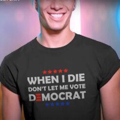 When I Die Don't Let Me Vote Democrat Joe Biden Shirt