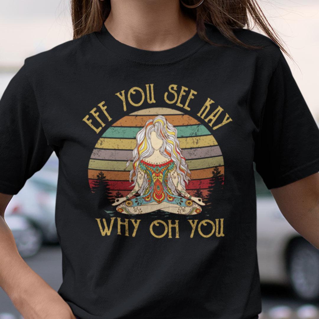 Eff You See Kay Shirt Why Old You Yoga Girl