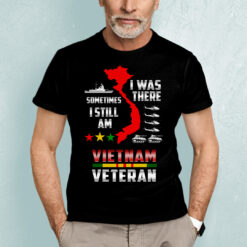 I Was There Sometimes I Still Am Vietnam Veteran Shirt