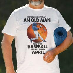 Never Underestimate An Old Man Who Loves Baseball Shirt April