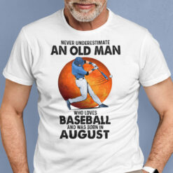 Never Underestimate An Old Man Who Loves Baseball Shirt August