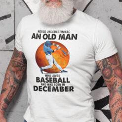 Never Underestimate An Old Man Who Loves Baseball Shirt December