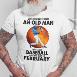 Never Underestimate An Old Man Who Loves Baseball Shirt February