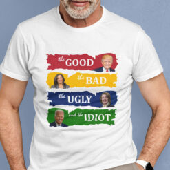 The Good The Bad The Ugly And The Idiot Shirt