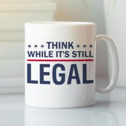 Think While It's Still Legal Mug
