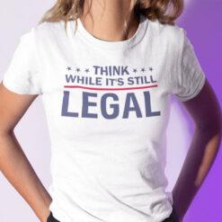 Think While It's Still Legal Shirt Political Tee