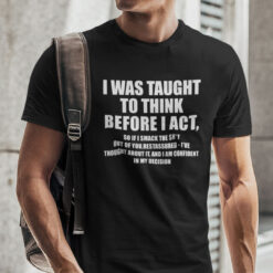 I Was Taught To Think Before I Act T Shirt
