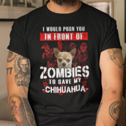 I Would Push You In Front Of Zombies To Save Chihuahua Shirt Halloween