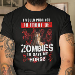 I Would Push You In Front Of Zombies To Save Horse Shirt Halloween