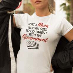 Just A Mom Who Refuses To Co-Parent With The Government Shirt
