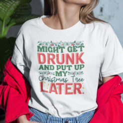 Might Get Drunk And Put My Christmas Tree Later Shirt Christmas Tee