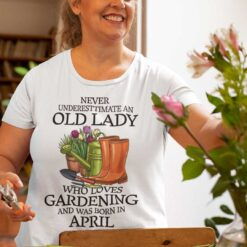 Never Underestimate Old Lady Who Loves Gardening Shirt April