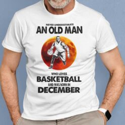 Never Underestimate Old Man Who Loves Basketball Shirt December