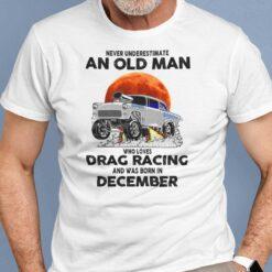 Never Underestimate Old Man Who Loves Drag Racing Shirt December