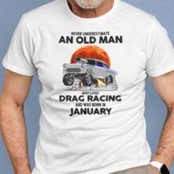Never Underestimate Old Man Who Loves Drag Racing Shirt JanuaryNever Underestimate Old Man Who Loves Drag Racing Shirt January