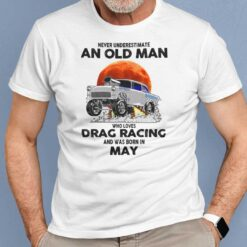 Never Underestimate Old Man Who Loves Drag Racing Shirt May