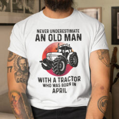 Never Underestimate Old Man With A Tractor Shirt April