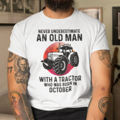 Never Underestimate Old Man With A Tractor Shirt October