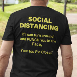 Social Distancing If I Can Turn Around Your Too Fucking Close Shirt