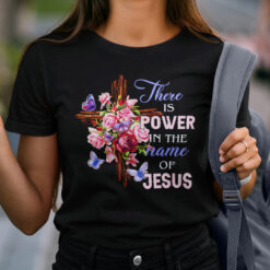 There Is Power In The Name Of Jesus Shirt