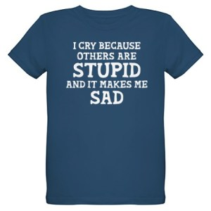 I Cry Because Others are stupid and that makes me sad. The Big Bang Theory Sheldon Cooper Tshirt