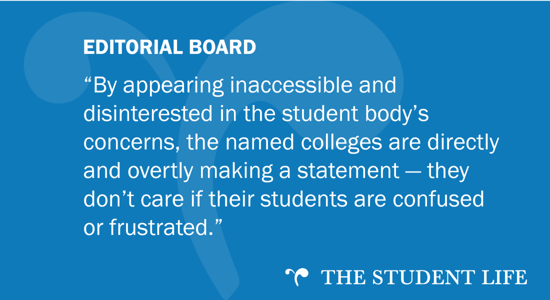 """""""By appearing inaccessible and disinterested in the student body's concerns, the named colleges are directly and overtly making a statement — they don't care if their students are confused or frustrated."""" — The Editorial Board of The Student Life"""