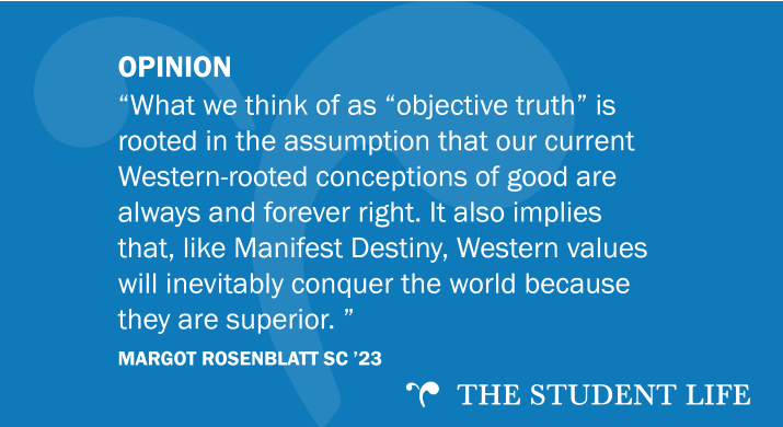 """""""What we think of as """"objective truth"""" is rooted in the assumption that our current Western-rooted conceptions of good are always and forever right. It also implies that, like Manifest Destiny, Western values will inevitably conquer the world because they are superior. """" — Margot Rosenblatt SC '23"""