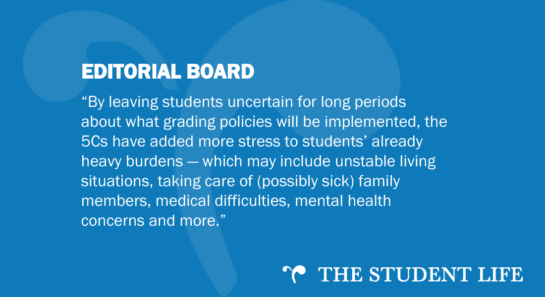 By leaving students uncertain for long periods about what grading policies will be implemented, the 5Cs have added more stress to students' already heavy burdens — which may include unstable living situations, taking care of (possibly sick) family members, medical difficulties, mental health concerns and more.""