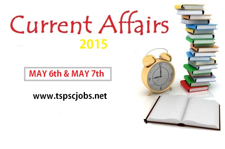 Current Affairs for May 6th, May 7th 2015 – GK Today