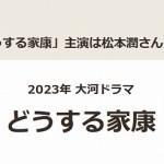 松本潤が大河ドラマ主演|どうする家康(2023年放送)で主役。脚本家も大注目!
