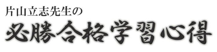 片山立志先生の必勝合格学習心得