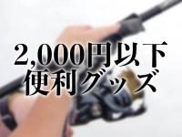 """【2,000円以下】と侮るなかれ!""""あると便利""""な釣りグッズ15選"""