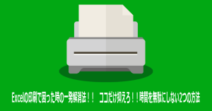 Excelの印刷で困った時の一発解消法!! ココだけ抑えろ!!時間を無駄にしない2つの方法