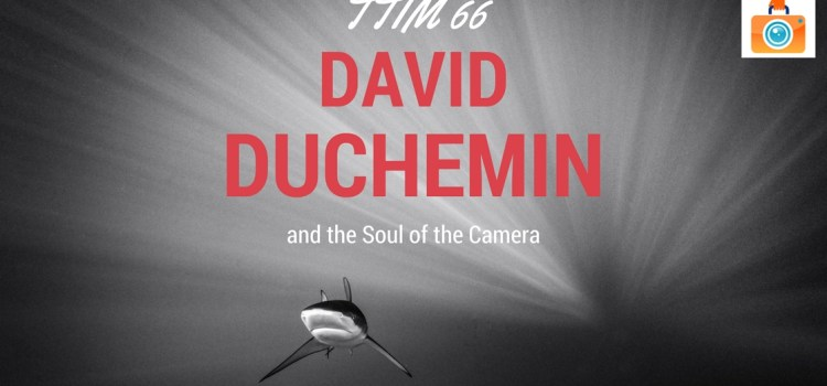 TTIM 66 – David duChemin and the Soul of the Camera