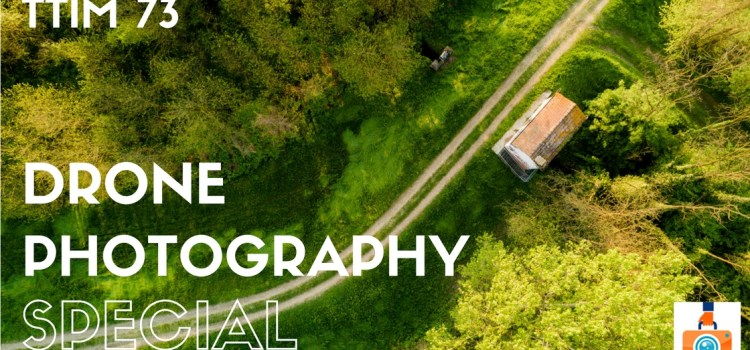 TTIM 73 – Drone Photography Special