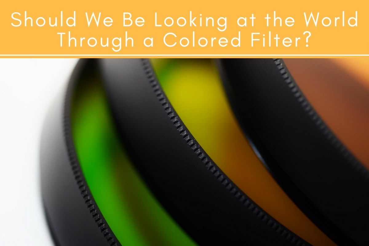 Should We Be Looking at the World Through a Colored Filter?