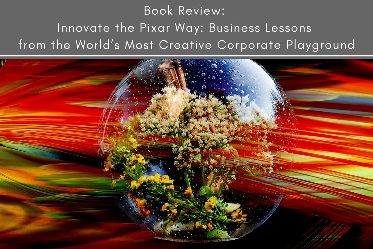 Book Review: Innovate the Pixar Way: Business Lessons from the World's Most Creative Corporate Playground
