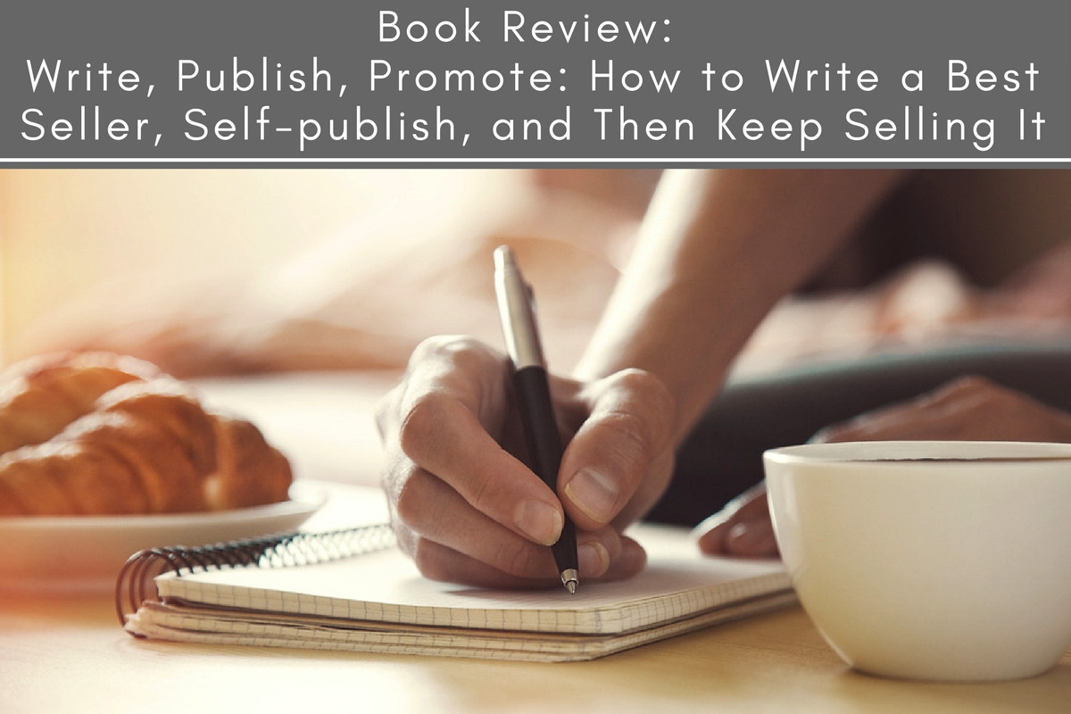 Write, Publish, Promote: How to Write a Best Seller, Self-publish, and Then Keep Selling It