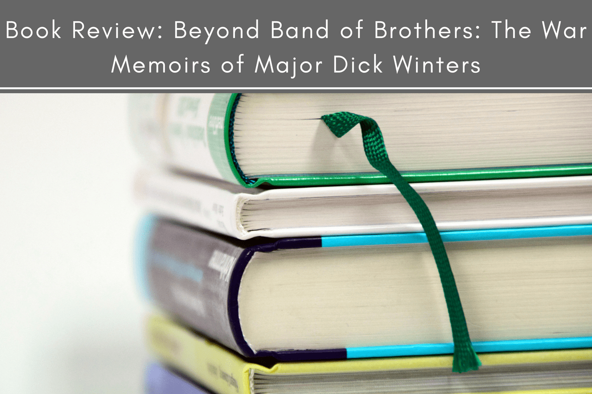 Book Review: Beyond Band of Brothers: The War Memoirs of Major Dick Winters