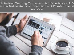 Book Review: Creating Online Learning Experiences: A Brief Guide to Online Courses, from Small and Private to Massive and Open