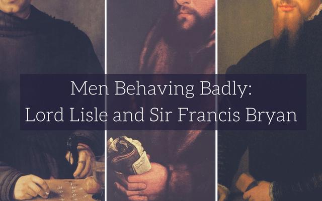 Men Behaving Badly: Lord Lisle and Sir Francis Bryan