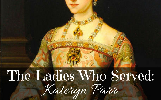 The Ladies Who Served: Kateryn Parr