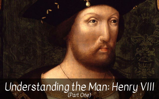 Understanding the Man: Henry VIII (Part One)