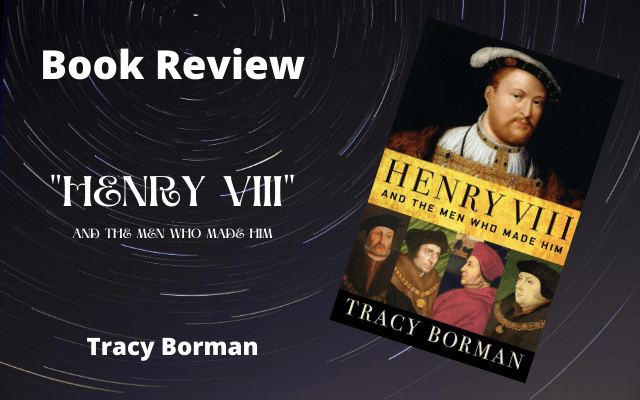 """Book Review: """"Henry VIII – and the Men Who Made Him"""" by Tracy Borman"""