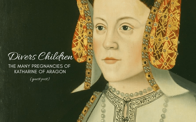 """Divers Children,"" The Many Pregnancies of Katharine of Aragon"