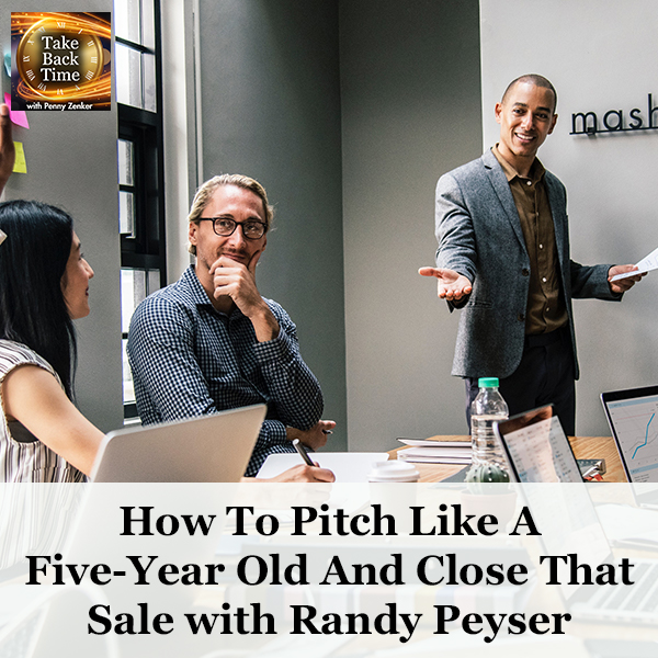 How To Pitch Like A Five-Year Old And Close That Sale with Randy Peyser