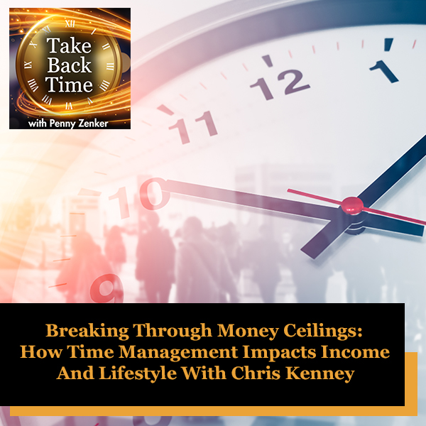 Breaking Through Money Ceilings: How Time Management Impacts Income And Lifestyle With Chris Kenney